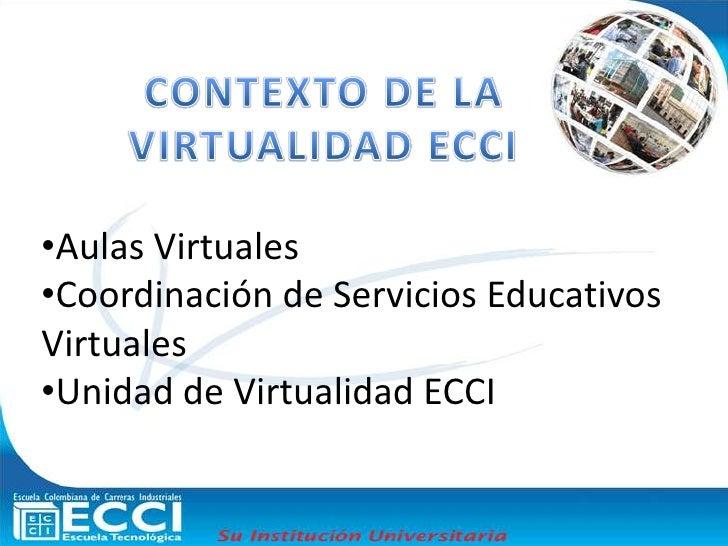 CONTEXTO DE LA VIRTUALIDAD ECCI<br /><ul><li>Aulas Virtuales