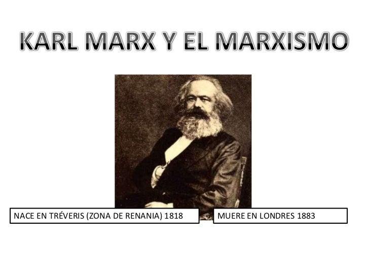 KARL MARX Y EL MARXISMO<br />NACE EN TRÉVERIS (ZONA DE RENANIA) 1818<br />MUERE EN LONDRES 1883<br />