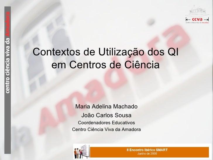 Contextos de Utilização dos QI em Centros de Ciência Maria Adelina Machado João Carlos Sousa Coordenadores Educativos Cent...