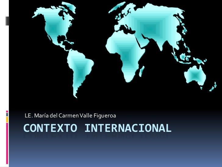 LE. María del Carmen Valle Figueroa <br />Contexto Internacional <br />