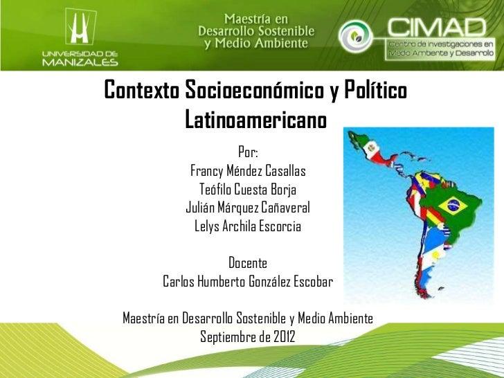Contexto Socioeconómico y Político         Latinoamericano                          Por:               Francy Méndez Casal...