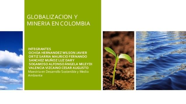 GLOBALIZACION Y MINERIA EN COLOMBIA INTEGRANTES OCHOA HERNANDEZ WILSON JAVIER ORTIZ SARRIA MAURICIO FERNANDO SANCHEZ MUÑOZ...