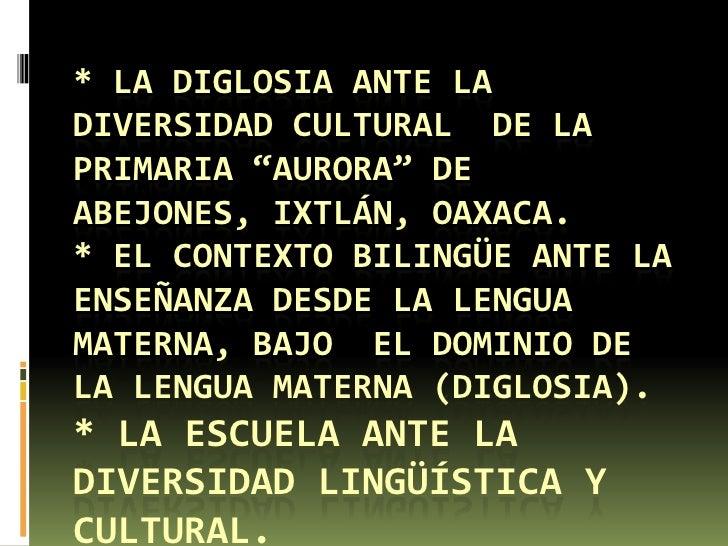 """* LA DIGLOSIA ANTE LADIVERSIDAD CULTURAL DE LAPRIMARIA """"AURORA"""" DEABEJONES, IXTLÁN, OAXACA.* EL CONTEXTO BILINGÜE ANTE LAE..."""