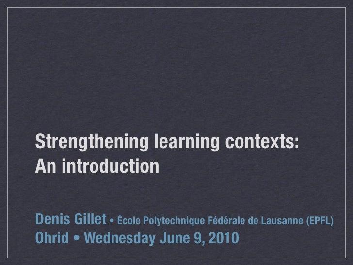 Strengthening learning contexts: An introduction  Denis Gillet • École Polytechnique Fédérale de Lausanne (EPFL) Ohrid • W...