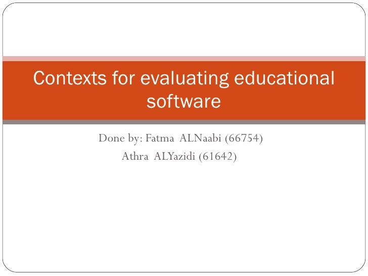 Done by: Fatma  ALNaabi (66754) Athra  ALYazidi (61642)   Contexts for evaluating educational software