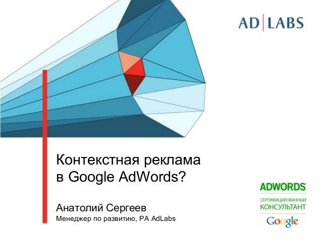 Контекстная реклама в Google AdWords? Анатолий Сергеев Менеджер по развитию, РА AdLabs