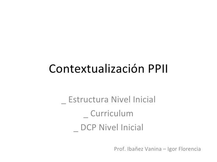 Contextualización PPII  _ Estructura Nivel Inicial        _ Curriculum     _ DCP Nivel Inicial                Prof. Ibañez...