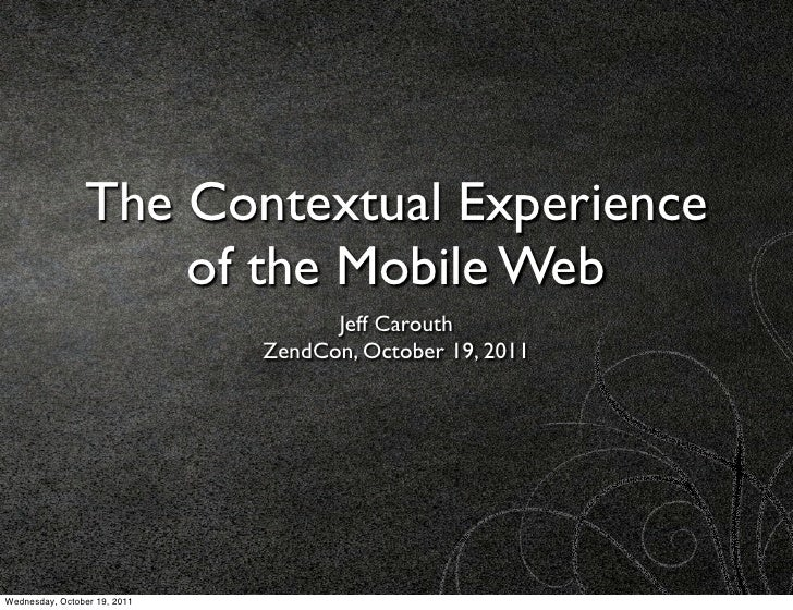 The Contextual Experience                    of the Mobile Web                                    Jeff Carouth            ...