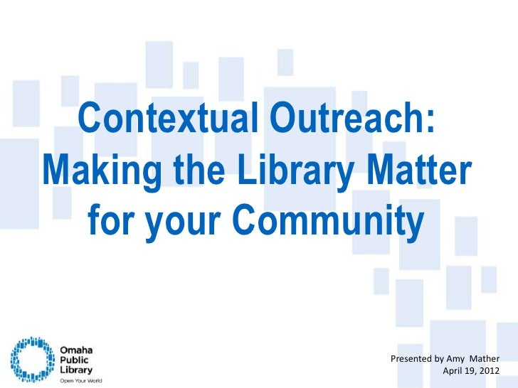 Contextual Outreach:Making the Library Matter  for your Community                    Presented by Amy Mather              ...