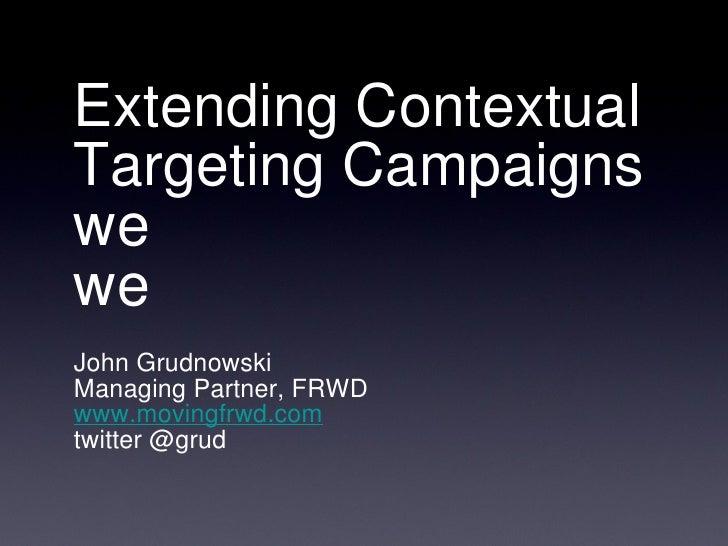 Extending Contextual Targeting Campaigns we we <ul><li>John Grudnowski </li></ul><ul><li>Managing Partner, FRWD </li></ul>...
