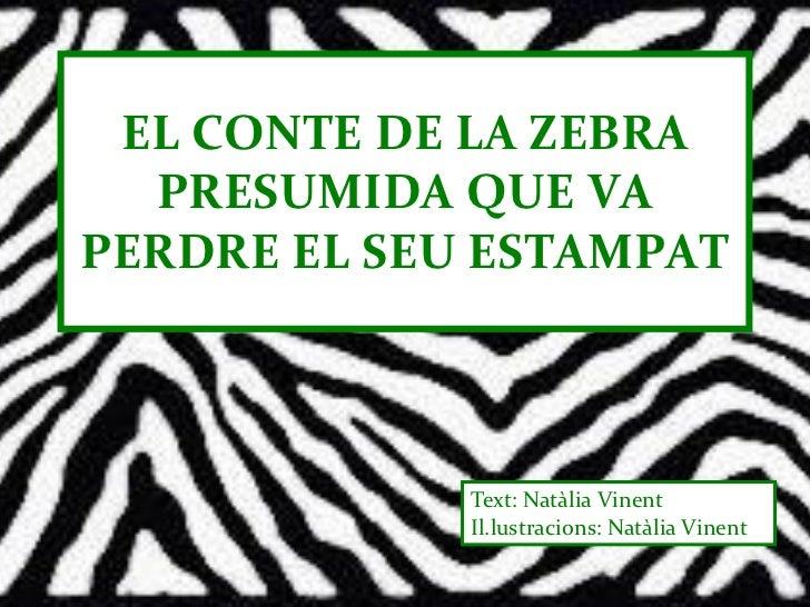 EL CONTE DE LA ZEBRA  PRESUMIDA QUE VAPERDRE EL SEU ESTAMPAT             Text: Natàlia Vinent             Il.lustracions: ...