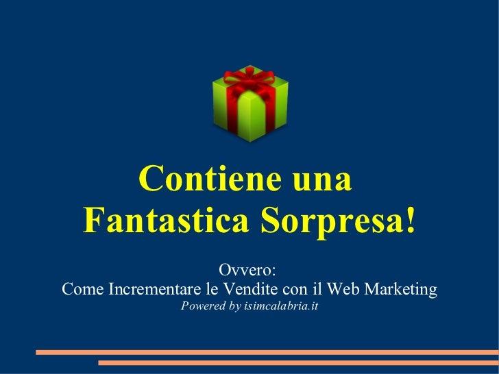 Contiene una  Fantastica Sorpresa! Ovvero:  Come Incrementare le Vendite con il Web Marketing Powered by isimcalabria.it