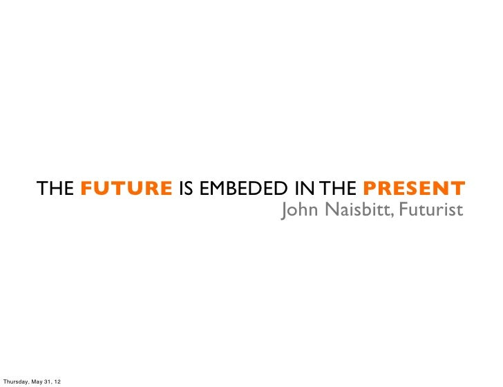 THE FUTURE IS EMBEDED IN THE PRESENT                                John Naisbitt, FuturistThursday, May 31, 12