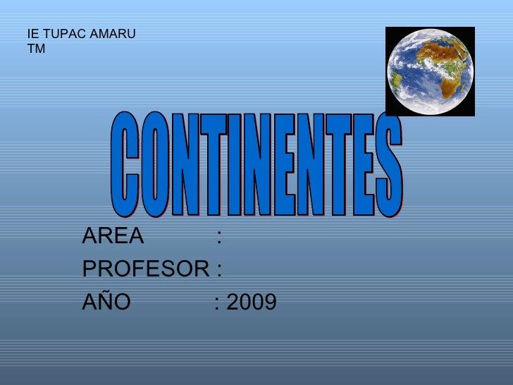AREA    : PROFESOR : AÑO  : 2009 CONTINENTES IE TUPAC AMARU TM