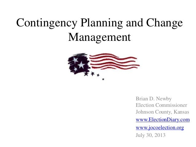 Contingency Planning and Change Management Brian D. Newby Election Commissioner Johnson County, Kansas www.ElectionDiary.c...