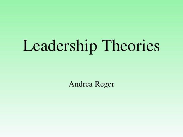 Leadership Theories      Andrea Reger