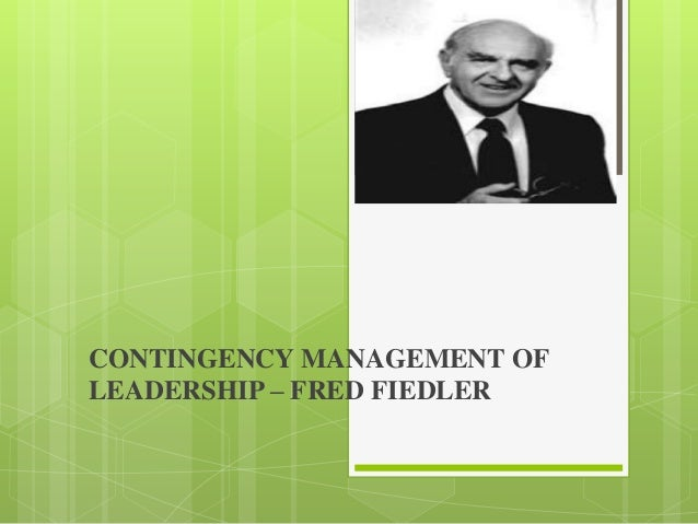 CONTINGENCY MANAGEMENT OFLEADERSHIP – FRED FIEDLER