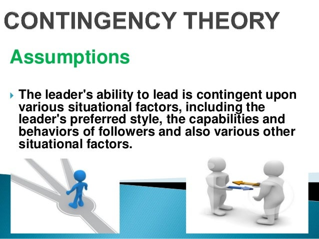 Assumptions  The leader's ability to lead is contingent upon various situational factors, including the leader's preferre...