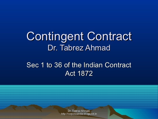 Contingent Contract      Dr. Tabrez AhmadSec 1 to 36 of the Indian Contract            Act 1872                  Dr. Tabre...