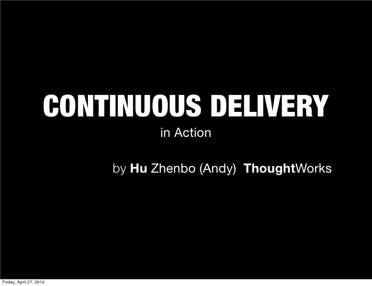 CONTINUOUS DELIVERY                               in Action                         by Hu Zhenbo (Andy) ThoughtWorksFriday...