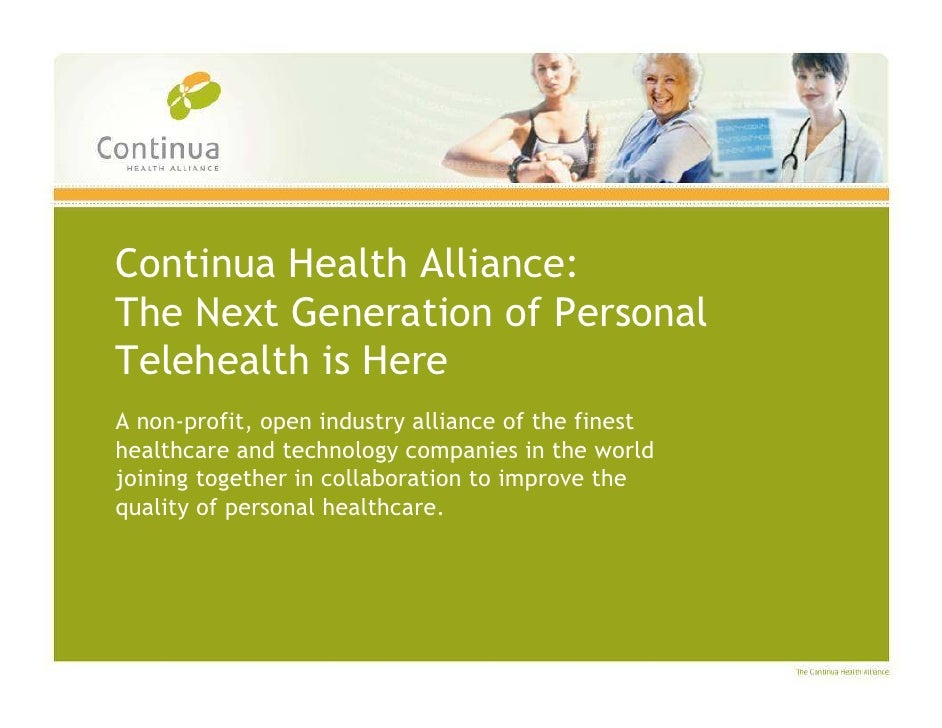 Continua Health Alliance: The Next Generation of Personal Telehealth is Here A non-profit, open industry alliance of the f...