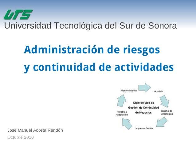 Administración de riesgos y continuidad de actividades José Manuel Acosta Rendón Octubre 2010 Universidad Tecnológica del ...