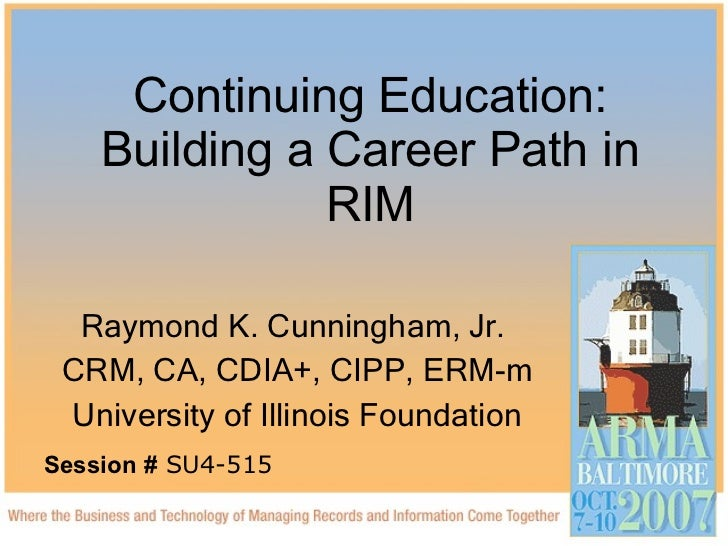 Continuing Education: Building a Career Path in RIM Raymond K. Cunningham, Jr.  CRM, CA, CDIA+, CIPP, ERM-m University of ...