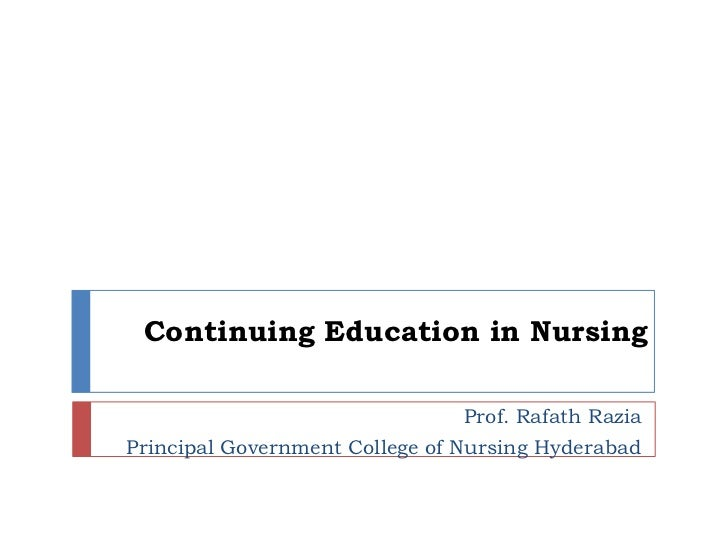 Continuing Education in Nursing<br />Prof. RafathRazia<br />Principal Government College of Nursing Hyderabad<br />