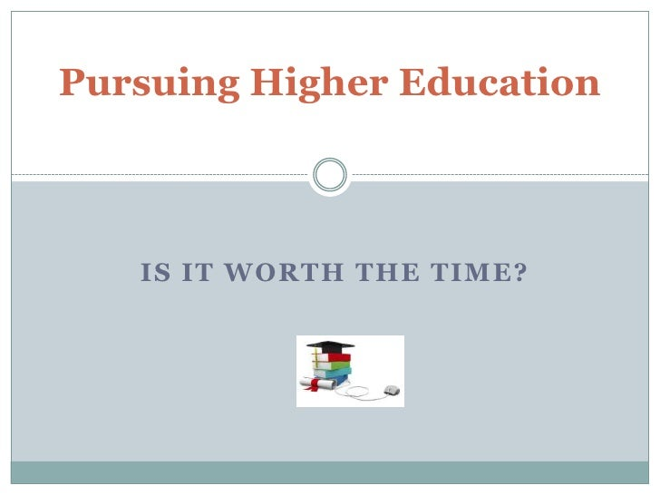 Pursuing Higher Education   IS IT WORTH THE TIME?
