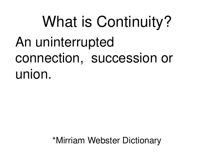 What is Continuity?<br />An uninterrupted connection,  succession or union.<br />*Mirriam Webster Dictionary<br />