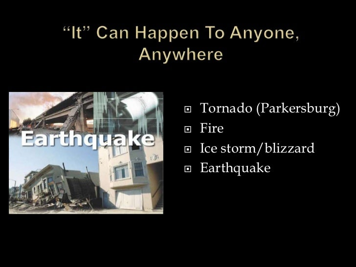 """""""It"""" Can Happen To Anyone, Anywhere<br />Tornado (Parkersburg)<br />Fire<br />Ice storm/blizzard<br />Earthquake<br />"""