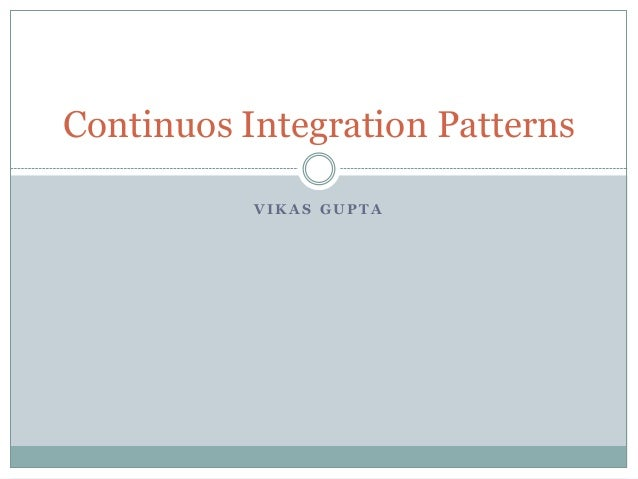 V I K A S G U P T A Continuos Integration Patterns
