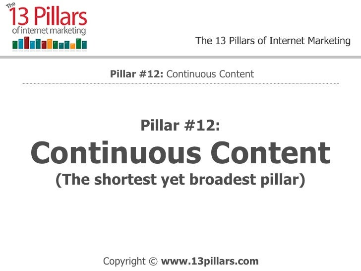 Pillar #12: Continuous Content  (The shortest yet broadest pillar) Pillar #12:  Continuous Content
