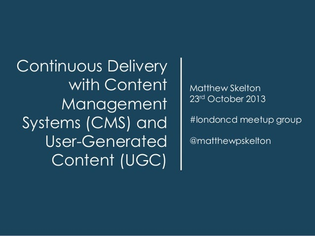 Continuous Delivery with Content Management Systems (CMS) and User-Generated Content (UGC)  Matthew Skelton 23rd October 2...