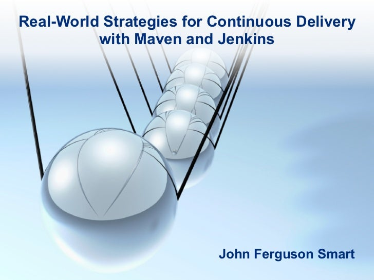 Real-World Strategies for Continuous Delivery          with Maven and Jenkins                          John Ferguson Smart