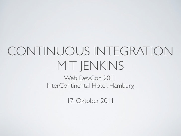 CONTINUOUS INTEGRATION      MIT JENKINS           Web DevCon 2011     InterContinental Hotel, Hamburg            17. Oktob...