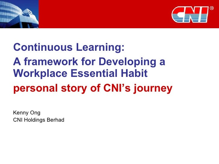 Continuous Learning:  A framework for Developing a Workplace Essential Habit personal story of CNI's journey Kenny Ong CNI...