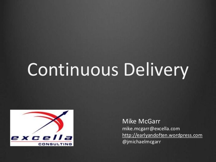 Continuous Delivery<br />Mike McGarr<br />mike.mcgarr@excella.com<br />http://earlyandoften.wordpress.com <br />@jmichaelm...