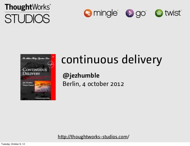 continuous delivery @jezhumble Berlin, 4 october 2012  http://thoughtworks-studios.com/ Tuesday, October 9, 12