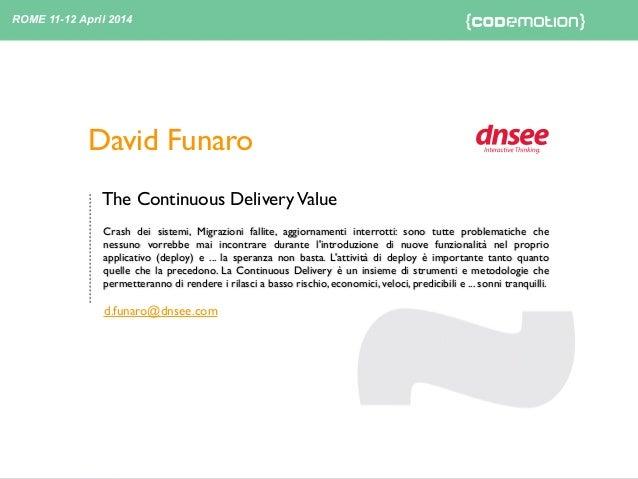 The Continuous DeliveryValue 12 - 04 - 2014 ROME 11-12 April 2014 David Funaro Crash dei sistemi, Migrazioni fallite, aggi...