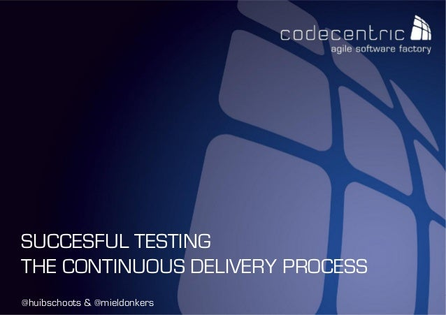 codecentric Nederland BV @huibschoots & @mieldonkers SUCCESFUL TESTING THE CONTINUOUS DELIVERY PROCESS