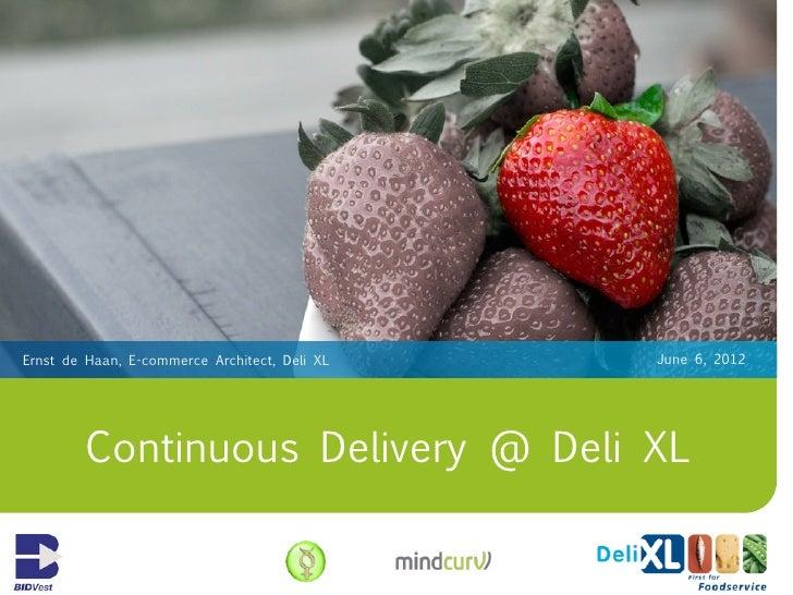Ernst de Haan, E-commerce Architect, Deli XL   June 6, 2012         Continuous Delivery @ Deli XL
