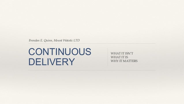 Continuous Delivery: What it isn't; What it is; Why it matters