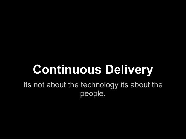 Continuous Delivery Its not about the technology its about the people.
