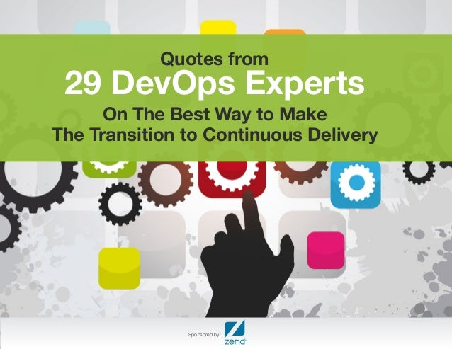 Quotes from 29 DevOps Experts  On The Best Way to Make  The Transition to Continuous Delivery  Sponsored by: