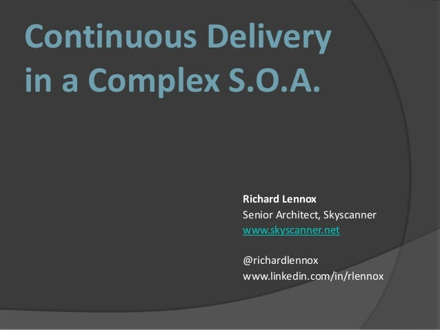 Continuous Delivery in a Complex S.O.A. Richard Lennox Senior Architect, Skyscanner www.skyscanner.net @richardlennox www....