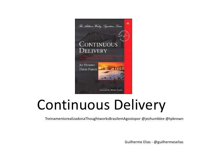 Continuous Delivery<br />TreinamentorealizadonaThoughtworksBrasilemAgostopor @jezhumblee @tpbrown<br />Guilherme Elias - @...