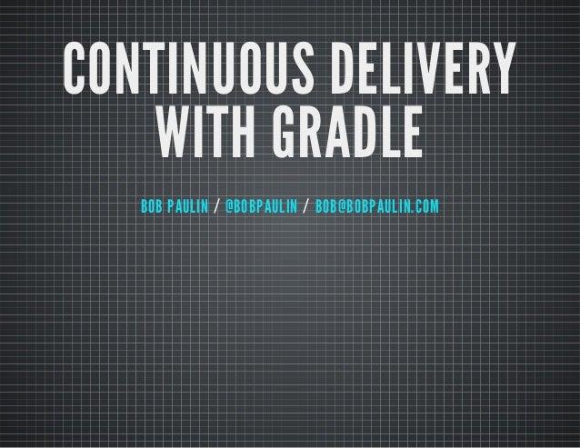 CONTINUOUS DELIVERY WITH GRADLE BOB PAULIN / @BOBPAULIN / BOB@BOBPAULIN.COM