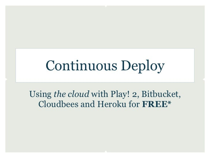 Continuous DeployUsing the cloud with Play! 2, Bitbucket,  Cloudbees and Heroku for FREE*