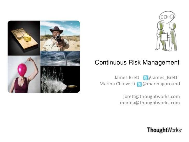 Continuous Risk Management       James Brett @James_Brett Marina Chiovetti @marinagoround         jbrett@thoughtworks.com ...